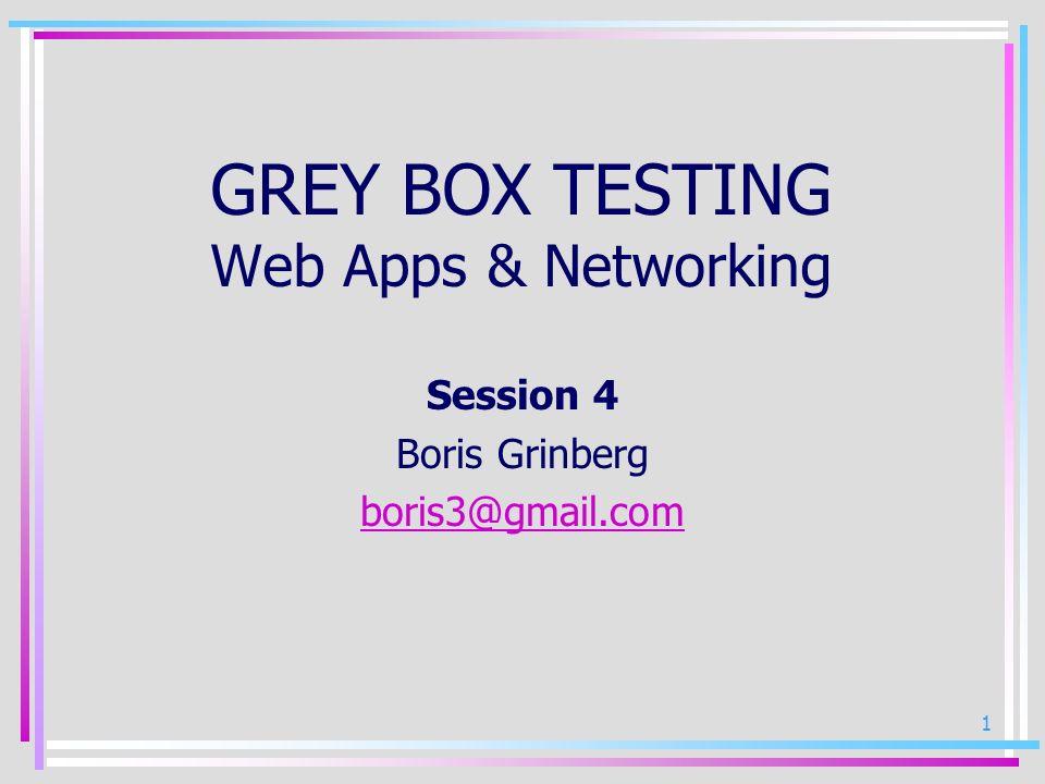 1 GREY BOX TESTING Web Apps & Networking Session 4 Boris Grinberg boris3@gmail.com