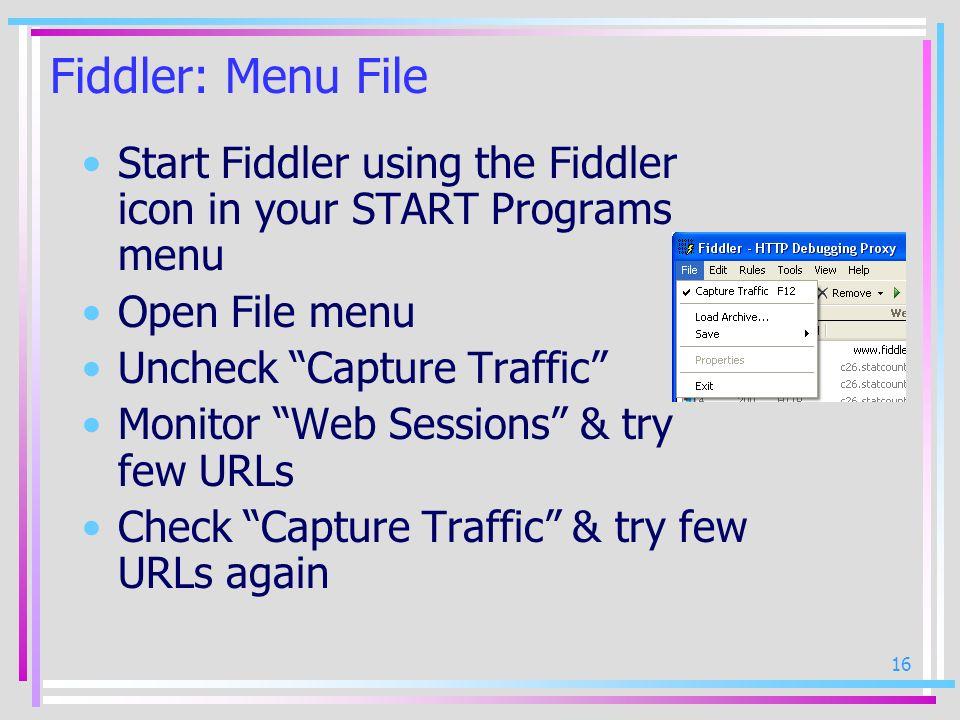 16 Fiddler: Menu File Start Fiddler using the Fiddler icon in your START Programs menu Open File menu Uncheck Capture Traffic Monitor Web Sessions & t