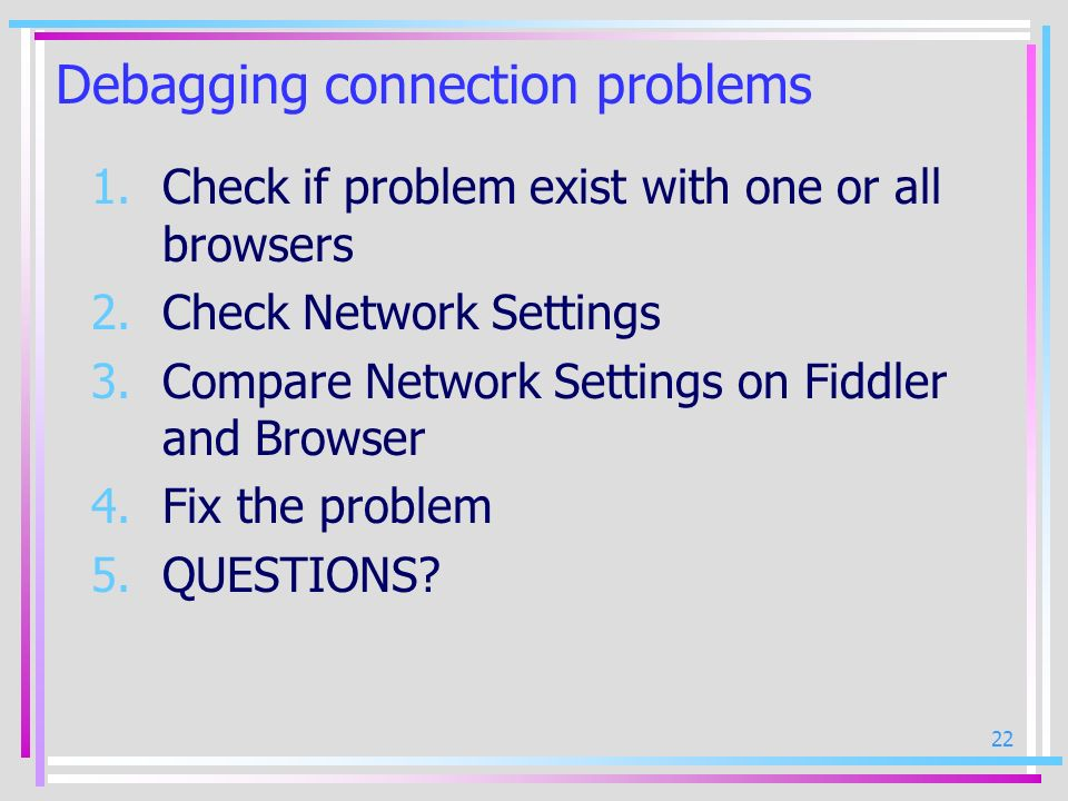 22 Debagging connection problems 1.Check if problem exist with one or all browsers 2.Check Network Settings 3.Compare Network Settings on Fiddler and