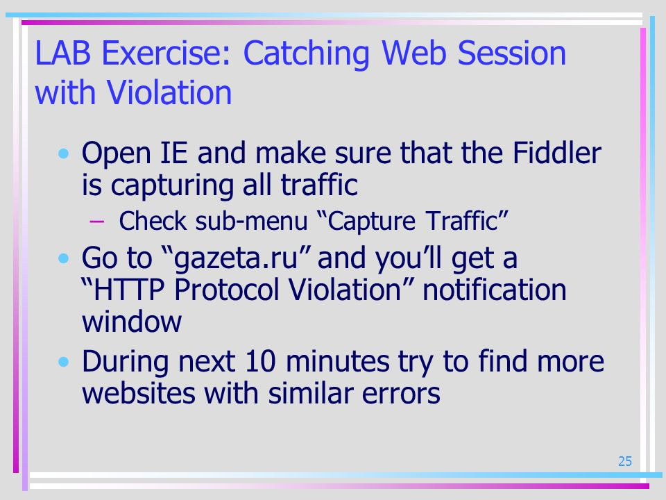 25 LAB Exercise: Catching Web Session with Violation Open IE and make sure that the Fiddler is capturing all traffic – Check sub-menu Capture Traffic