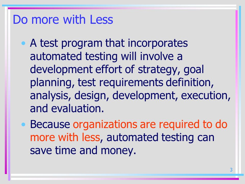 4 Automated Test Process Automated testing is important to all testing because you can reuse code and scripts and allow testers to standardize the testing process.