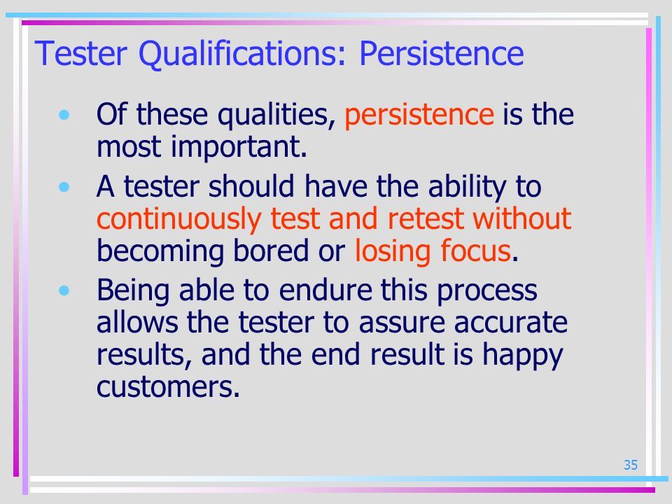 35 Tester Qualifications: Persistence Of these qualities, persistence is the most important. A tester should have the ability to continuously test and