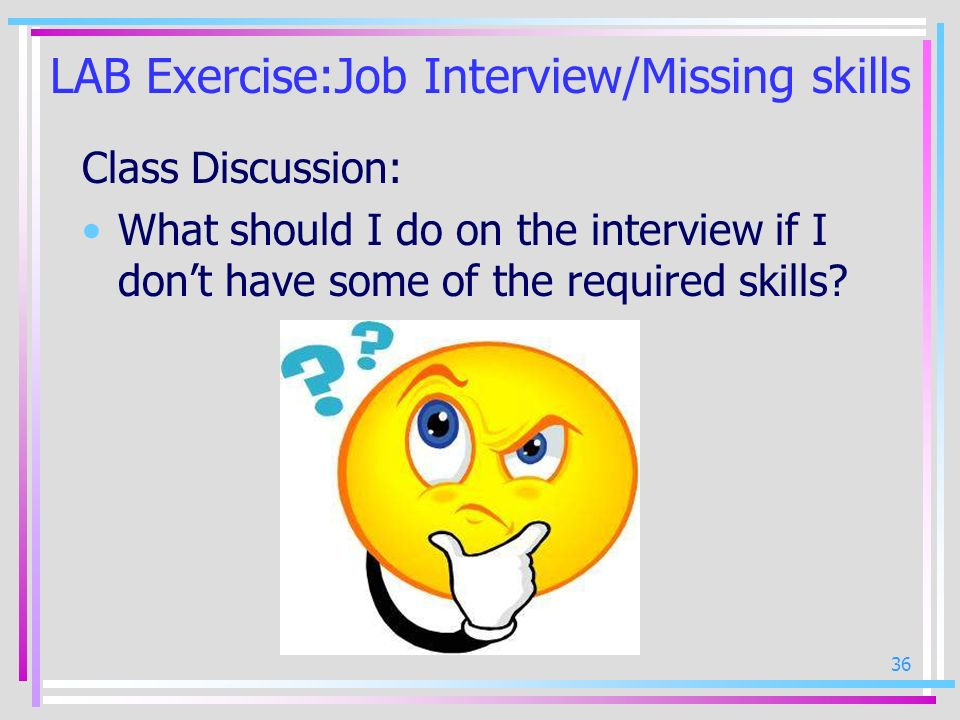 36 LAB Exercise:Job Interview/Missing skills Class Discussion: What should I do on the interview if I dont have some of the required skills?