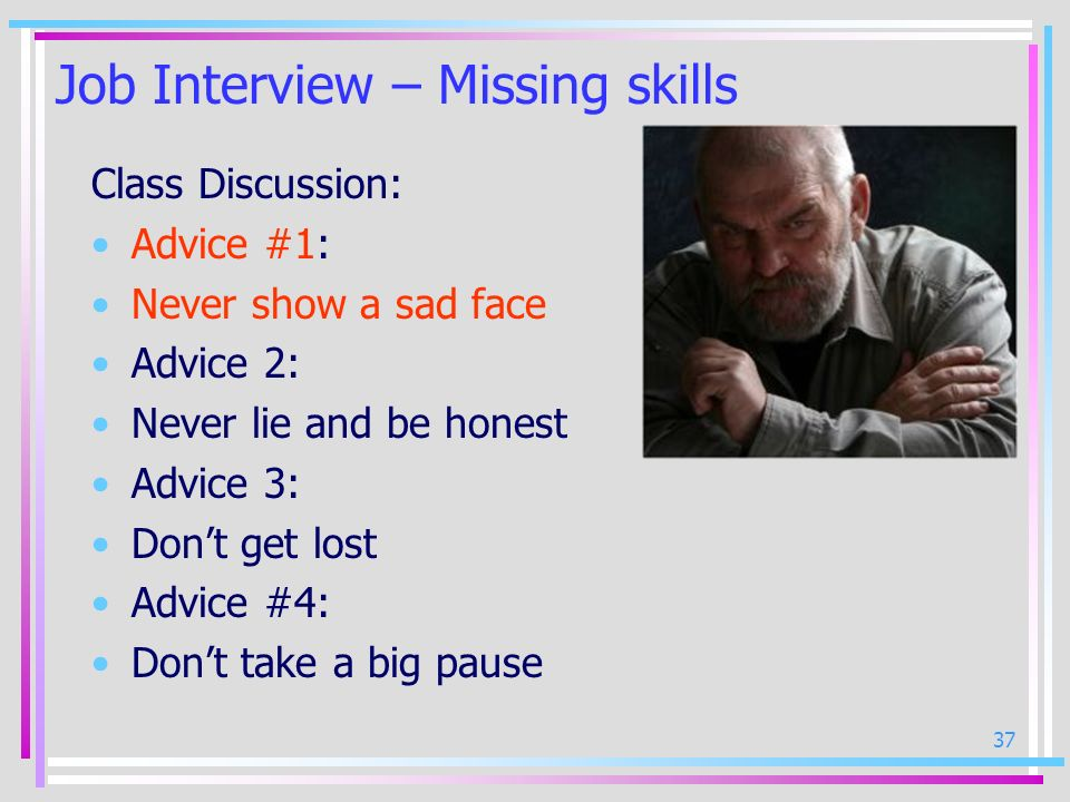 37 Job Interview – Missing skills Class Discussion: Advice #1: Never show a sad face Advice 2: Never lie and be honest Advice 3: Dont get lost Advice