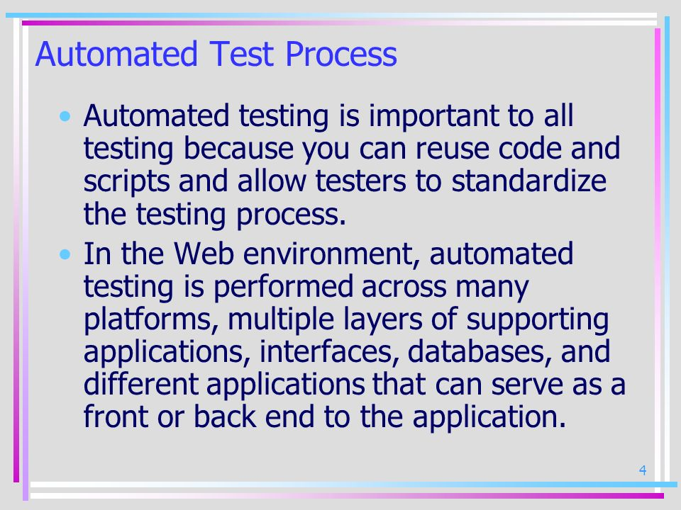 4 Automated Test Process Automated testing is important to all testing because you can reuse code and scripts and allow testers to standardize the tes