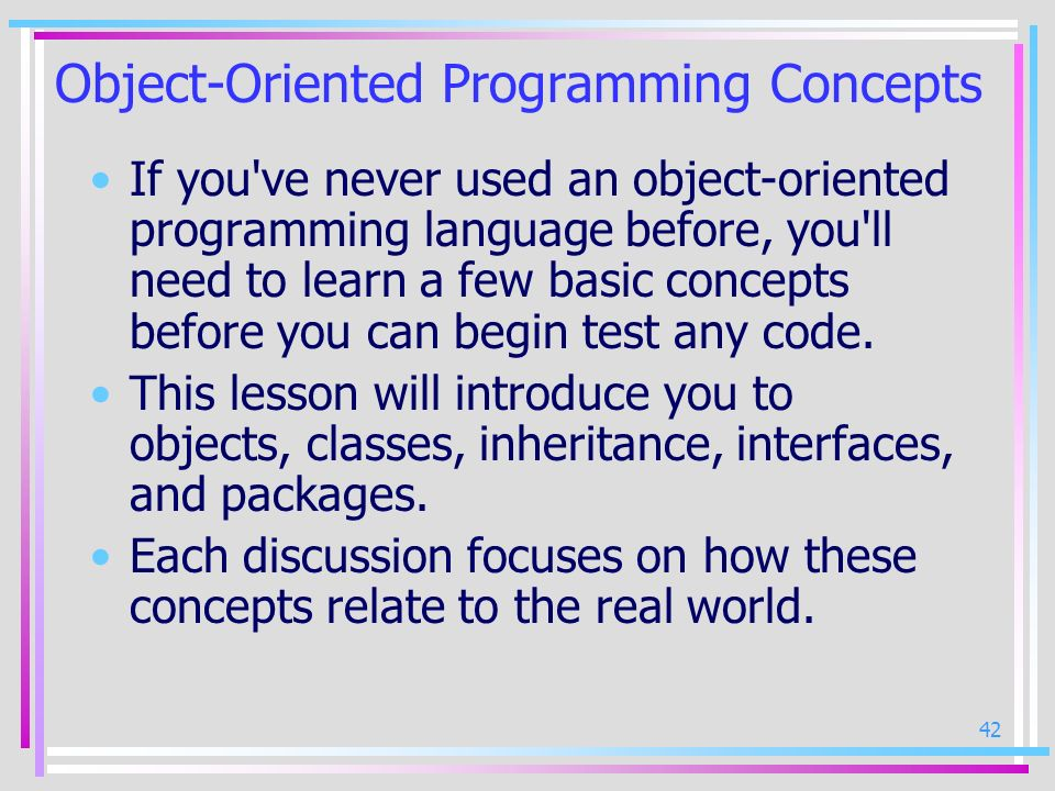 42 Object-Oriented Programming Concepts If you've never used an object-oriented programming language before, you'll need to learn a few basic concepts