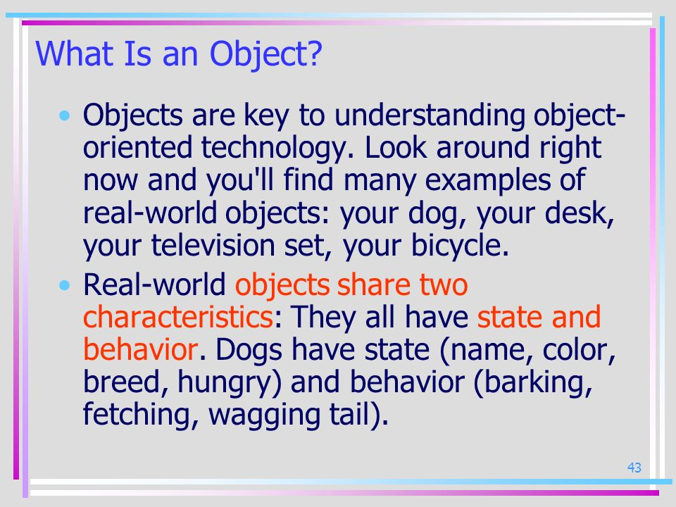 43 What Is an Object? Objects are key to understanding object- oriented technology. Look around right now and you'll find many examples of real-world