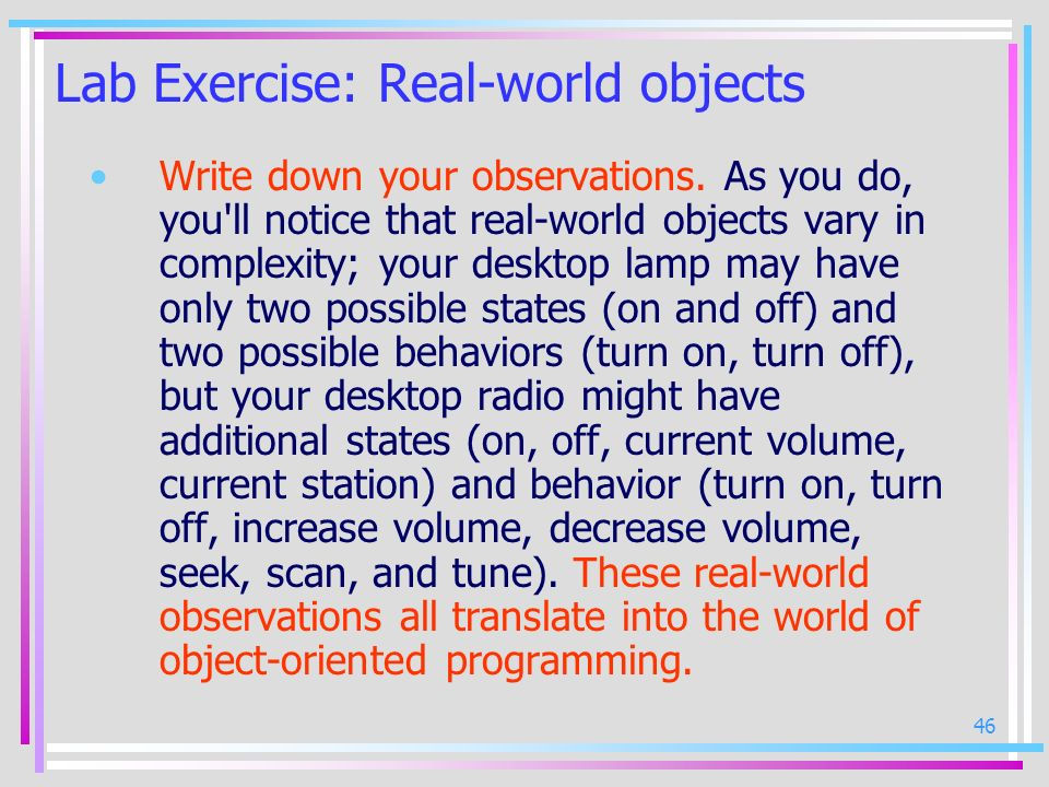46 Lab Exercise: Real-world objects Write down your observations. As you do, you'll notice that real-world objects vary in complexity; your desktop la