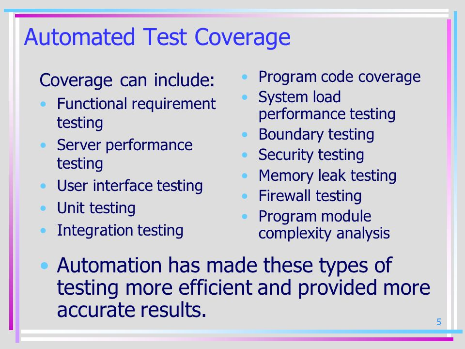 5 Automated Test Coverage Coverage can include: Functional requirement testing Server performance testing User interface testing Unit testing Integrat