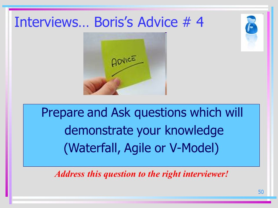 50 Interviews… Boriss Advice # 4 Prepare and Ask questions which will demonstrate your knowledge (Waterfall, Agile or V-Model) Address this question t
