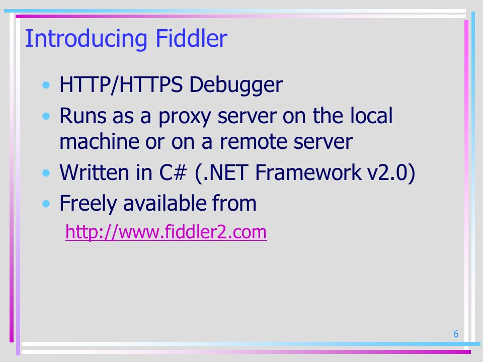 6 Introducing Fiddler HTTP/HTTPS Debugger Runs as a proxy server on the local machine or on a remote server Written in C# (.NET Framework v2.0) Freely