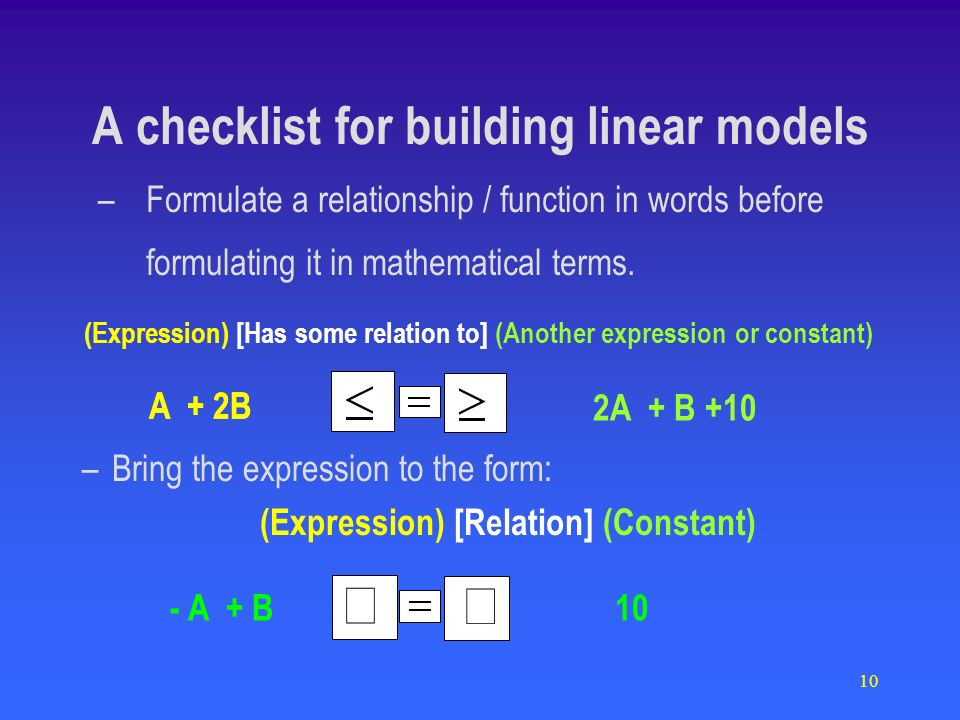 10 –Bring the expression to the form: (Expression) [Relation] (Constant) A checklist for building linear models A + 2B 2A + B +10 - A + B 10 –Formulat