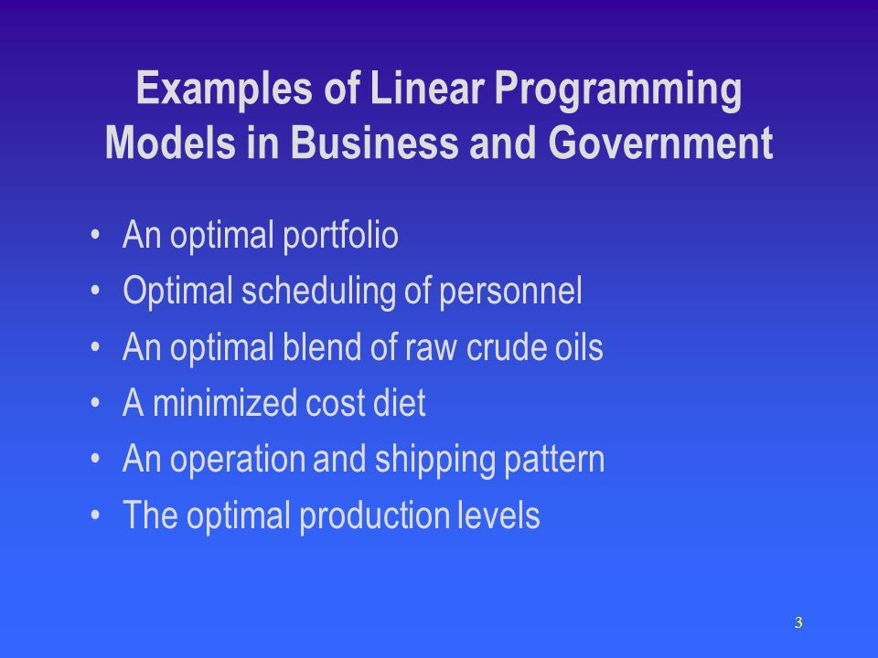3 Examples of Linear Programming Models in Business and Government An optimal portfolio Optimal scheduling of personnel An optimal blend of raw crude oils A minimized cost diet An operation and shipping pattern The optimal production levels