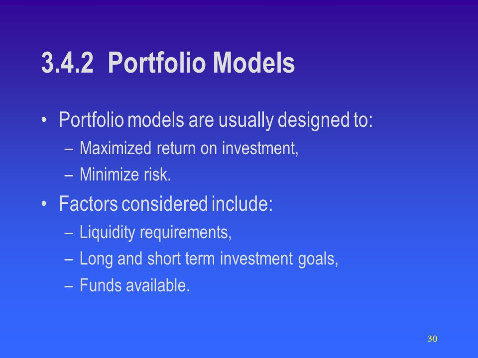 30 3.4.2 Portfolio Models Portfolio models are usually designed to: –Maximized return on investment, –Minimize risk. Factors considered include: –Liqu