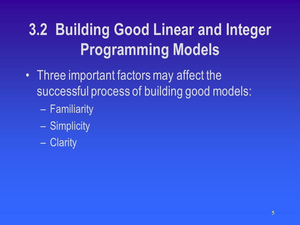 5 Three important factors may affect the successful process of building good models: –Familiarity –Simplicity –Clarity 3.2 Building Good Linear and Integer Programming Models