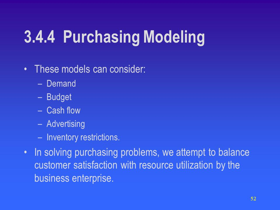 52 3.4.4 Purchasing Modeling These models can consider: –Demand –Budget –Cash flow –Advertising –Inventory restrictions. In solving purchasing problem