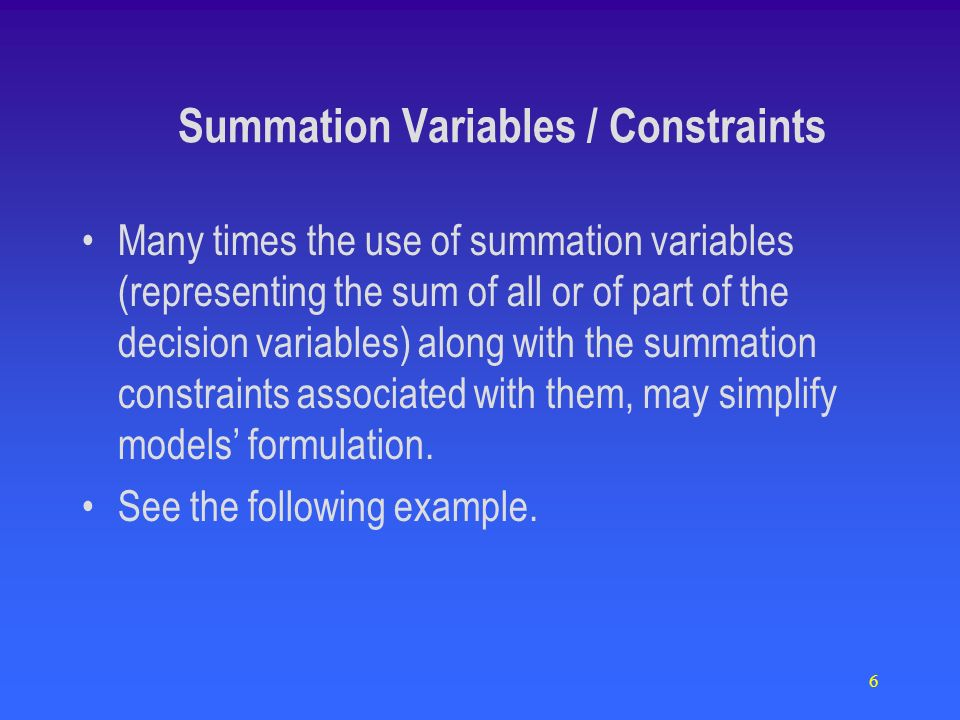 6 Many times the use of summation variables (representing the sum of all or of part of the decision variables) along with the summation constraints as