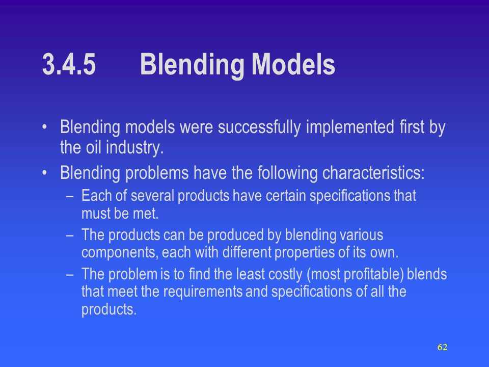 62 3.4.5Blending Models Blending models were successfully implemented first by the oil industry. Blending problems have the following characteristics: