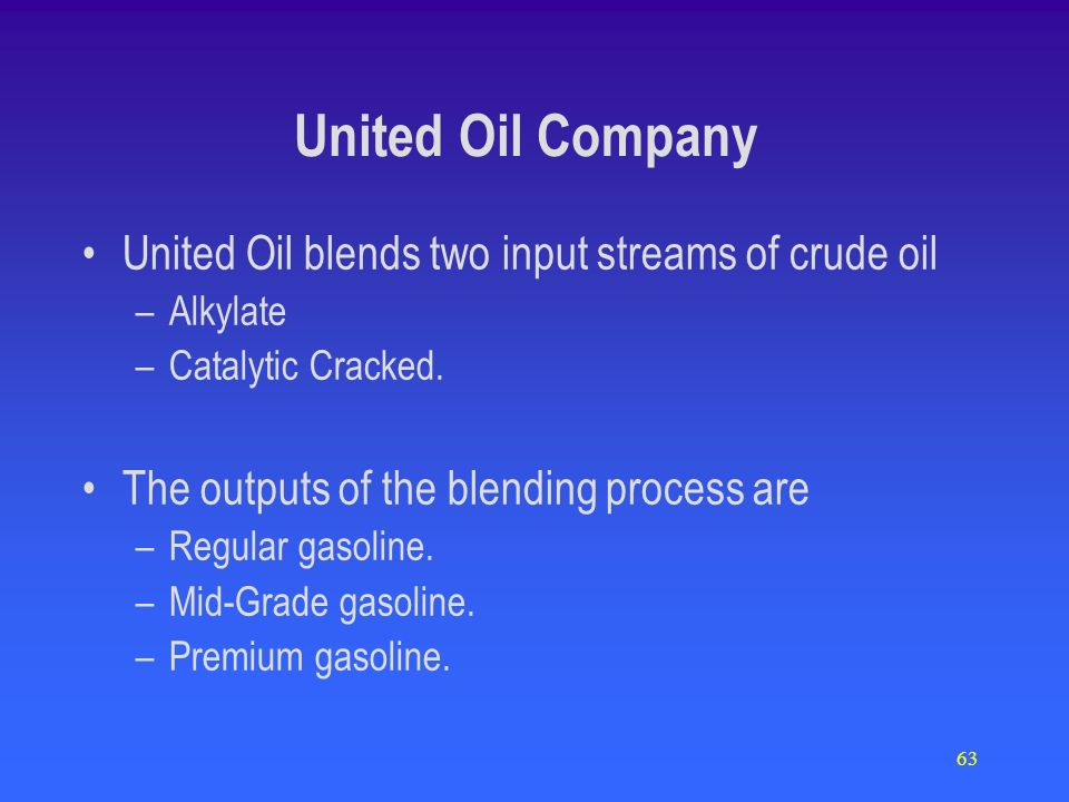 63 United Oil Company United Oil blends two input streams of crude oil –Alkylate –Catalytic Cracked. The outputs of the blending process are –Regular