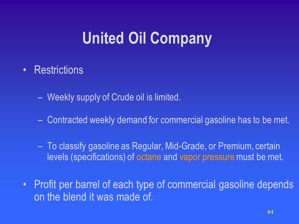 64 Restrictions –Weekly supply of Crude oil is limited. –Contracted weekly demand for commercial gasoline has to be met. –To classify gasoline as Regu