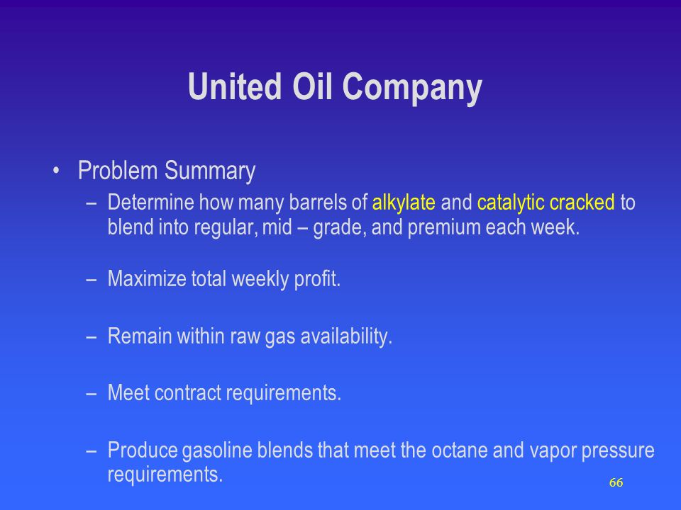 66 Problem Summary –Determine how many barrels of alkylate and catalytic cracked to blend into regular, mid – grade, and premium each week. –Maximize