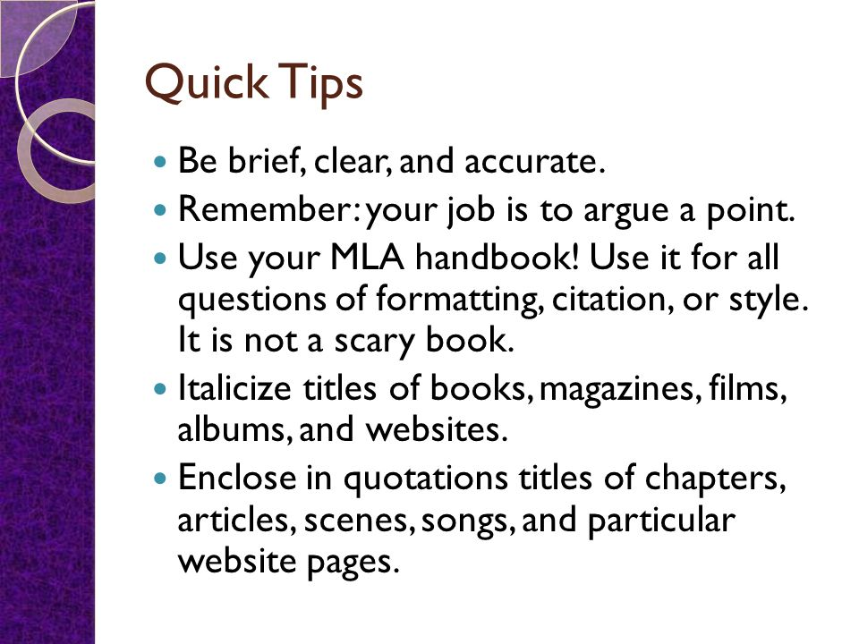 Quick Tips Be brief, clear, and accurate. Remember: your job is to argue a point. Use your MLA handbook! Use it for all questions of formatting, citat