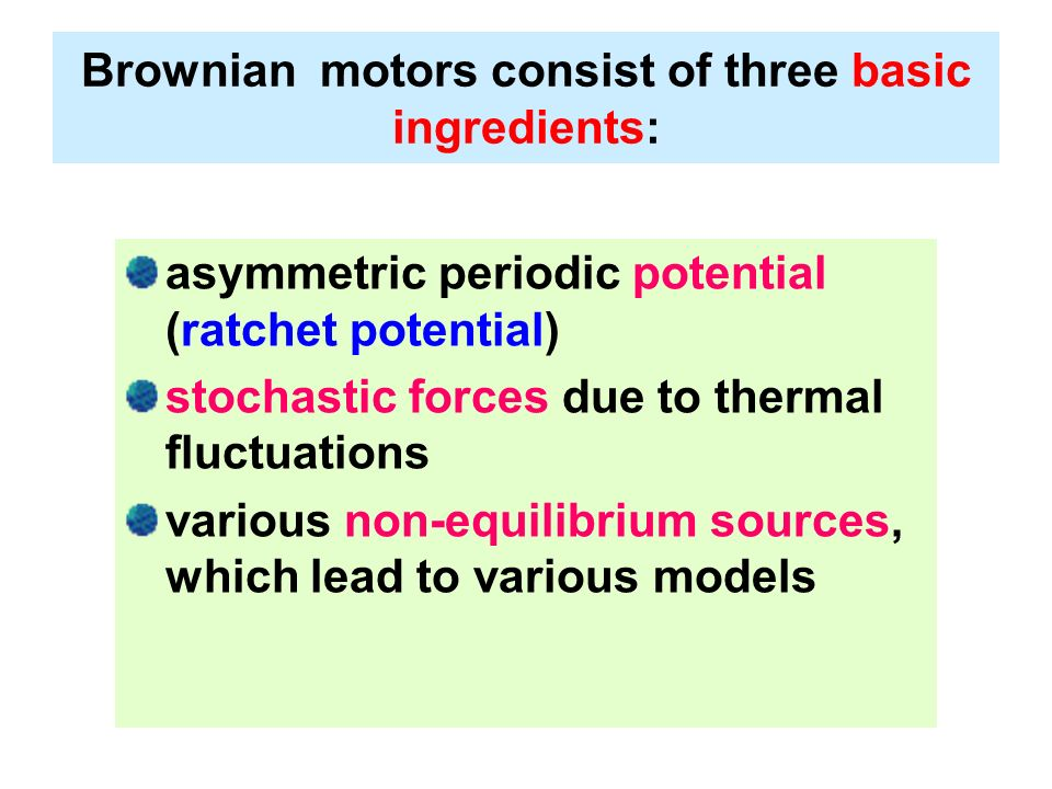Brownian motors consist of three basic ingredients: asymmetric periodic potential (ratchet potential) stochastic forces due to thermal fluctuations va