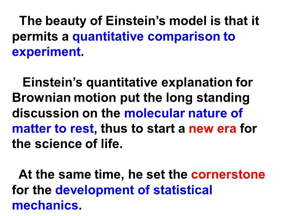 The beauty of Einsteins model is that it permits a quantitative comparison to experiment. Einsteins quantitative explanation for Brownian motion put t