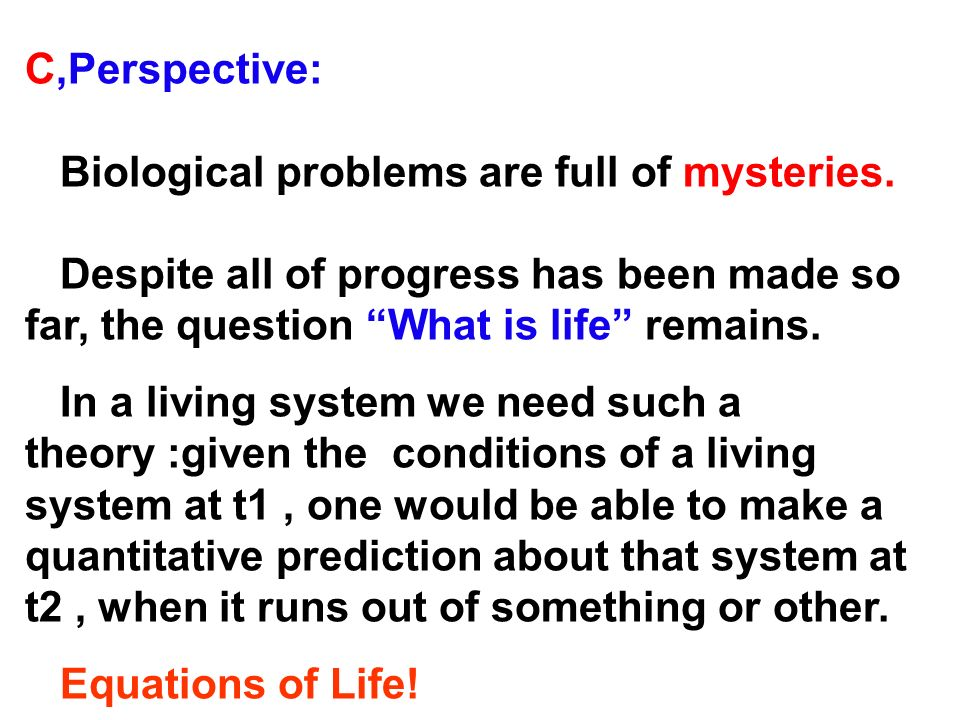 C,Perspective: Biological problems are full of mysteries. Despite all of progress has been made so far, the question What is life remains. In a living