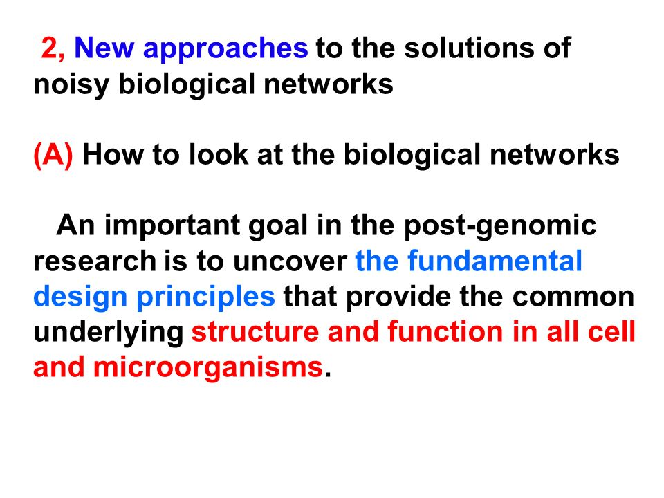 2, New approaches to the solutions of noisy biological networks (A) How to look at the biological networks An important goal in the post-genomic resea
