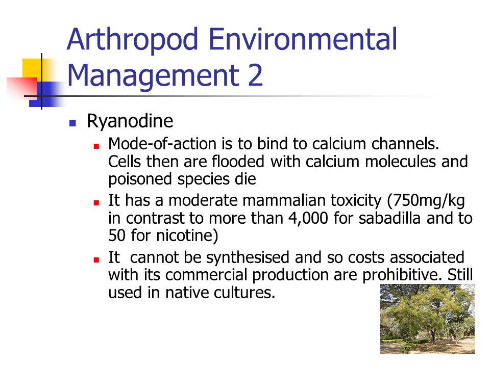 Arthropod Environmental Management 2 Ryanodine Mode-of-action is to bind to calcium channels. Cells then are flooded with calcium molecules and poison