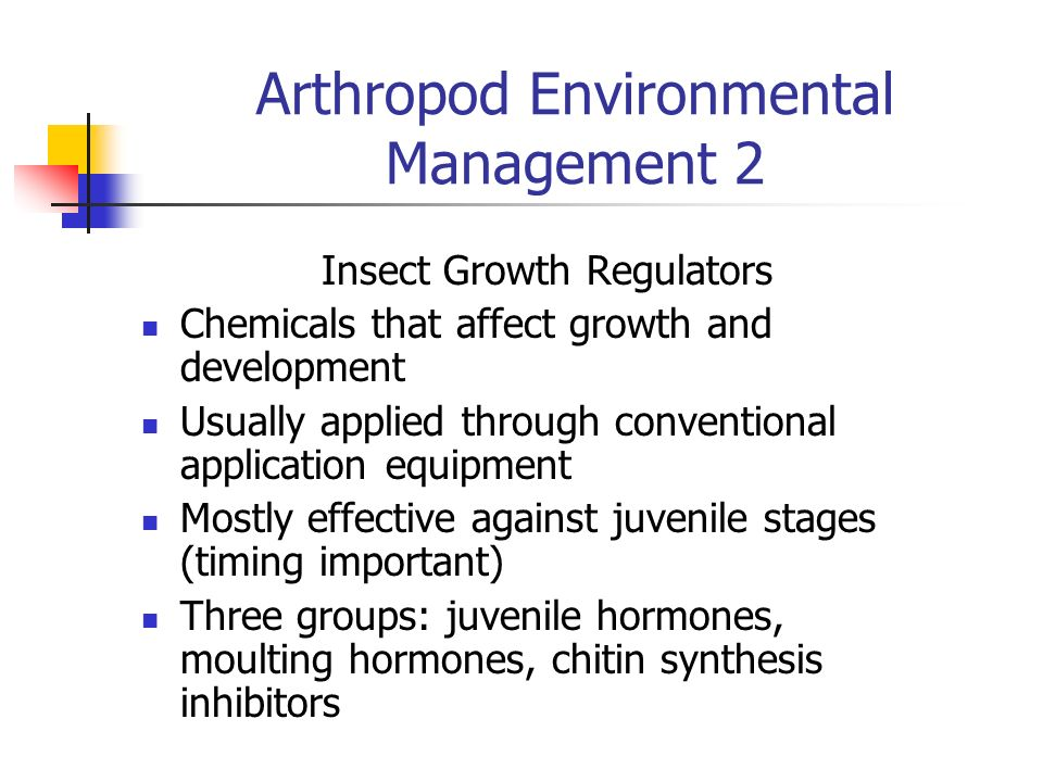 Arthropod Environmental Management 2 Insect Growth Regulators Chemicals that affect growth and development Usually applied through conventional applic