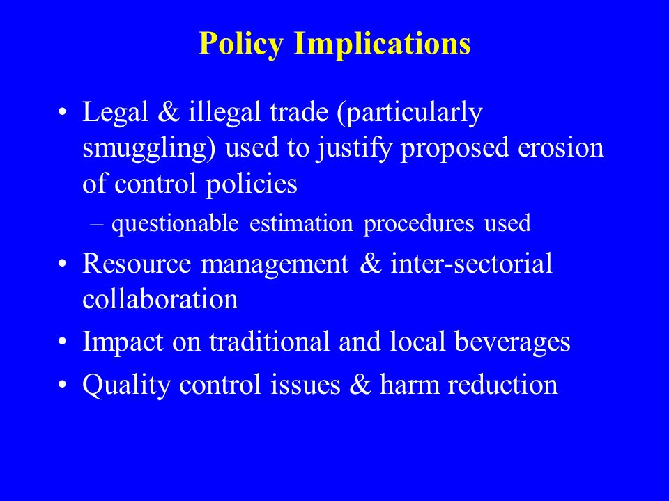 Policy Implications Legal & illegal trade (particularly smuggling) used to justify proposed erosion of control policies –questionable estimation procedures used Resource management & inter-sectorial collaboration Impact on traditional and local beverages Quality control issues & harm reduction