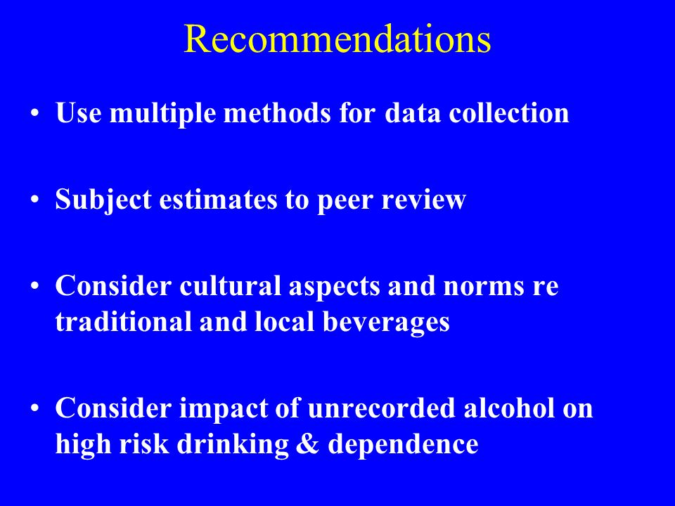 Recommendations Use multiple methods for data collection Subject estimates to peer review Consider cultural aspects and norms re traditional and local beverages Consider impact of unrecorded alcohol on high risk drinking & dependence