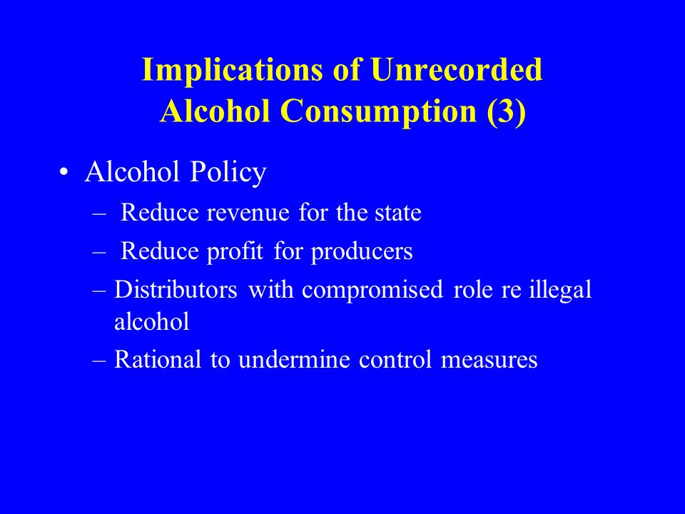 Implications of Unrecorded Alcohol Consumption (3) Alcohol Policy – Reduce revenue for the state – Reduce profit for producers –Distributors with compromised role re illegal alcohol –Rational to undermine control measures