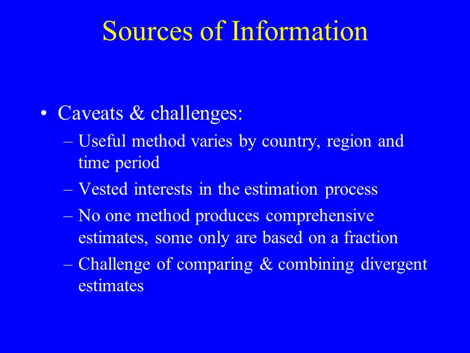 Sources of Information Caveats & challenges: –Useful method varies by country, region and time period –Vested interests in the estimation process –No one method produces comprehensive estimates, some only are based on a fraction –Challenge of comparing & combining divergent estimates