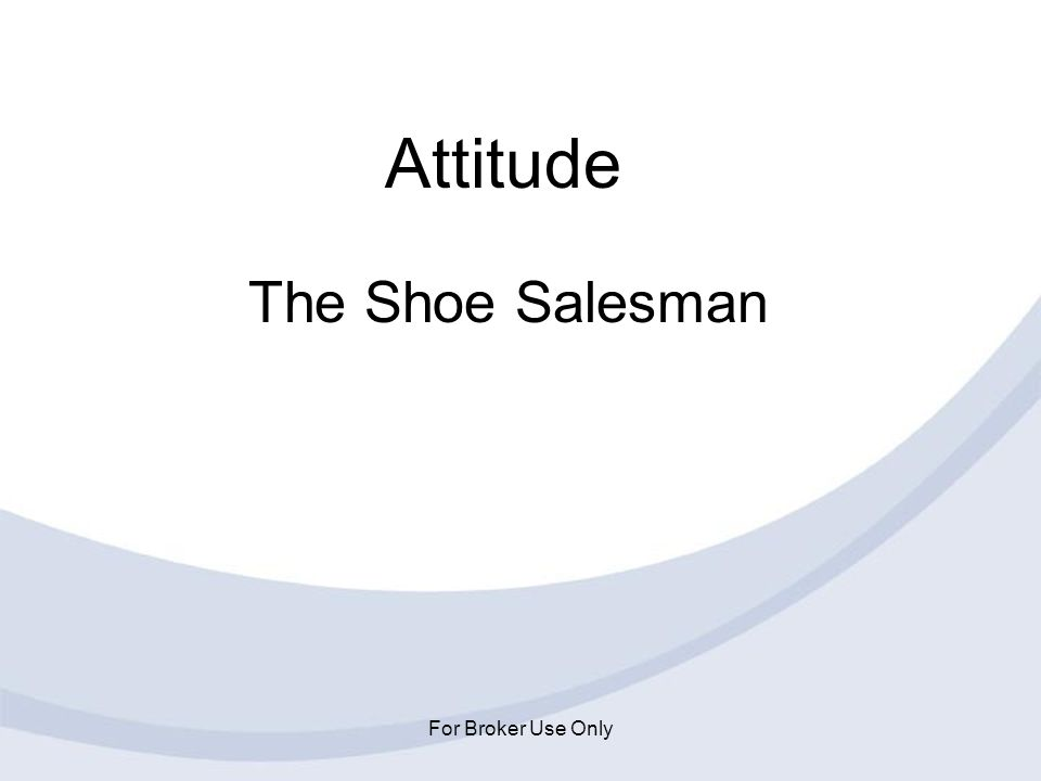 For Broker Use Only Attitude The Shoe Salesman
