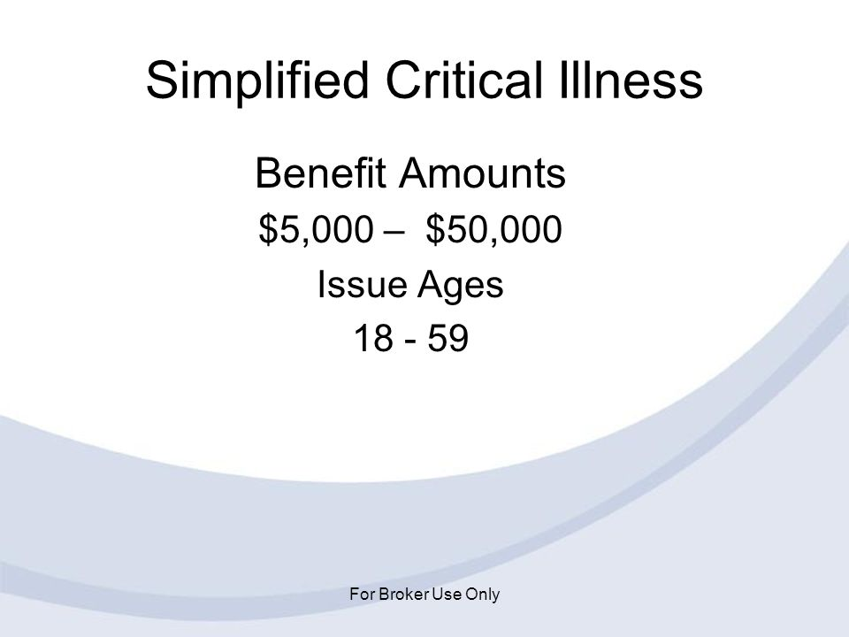 For Broker Use Only Simplified Critical Illness Benefit Amounts $5,000 – $50,000 Issue Ages 18 - 59