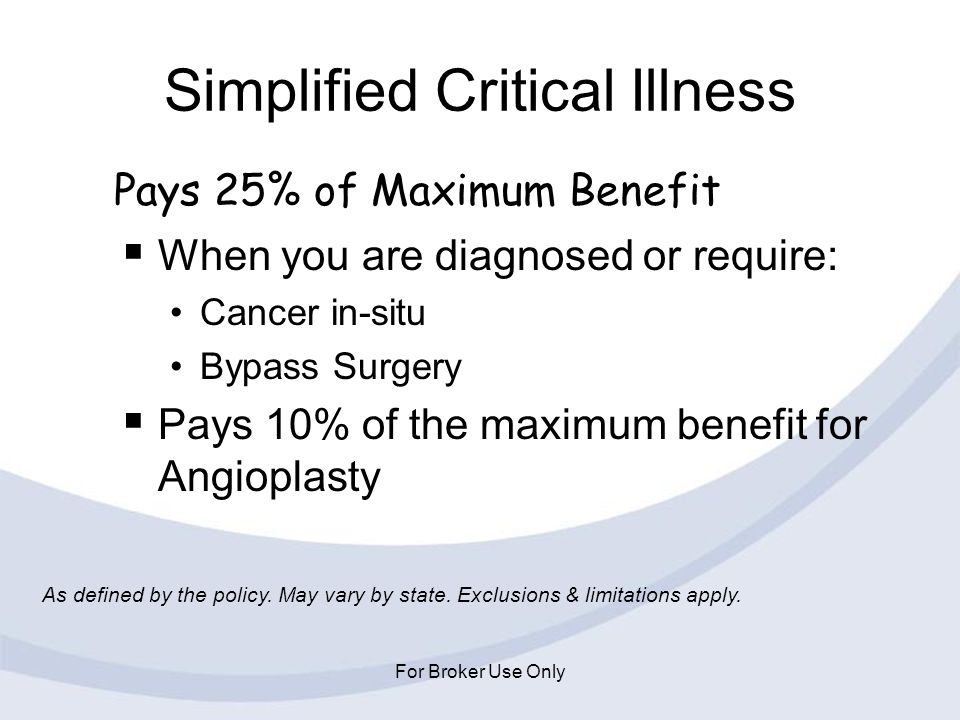 For Broker Use Only Simplified Critical Illness When you are diagnosed or require: Cancer in-situ Bypass Surgery Pays 10% of the maximum benefit for A