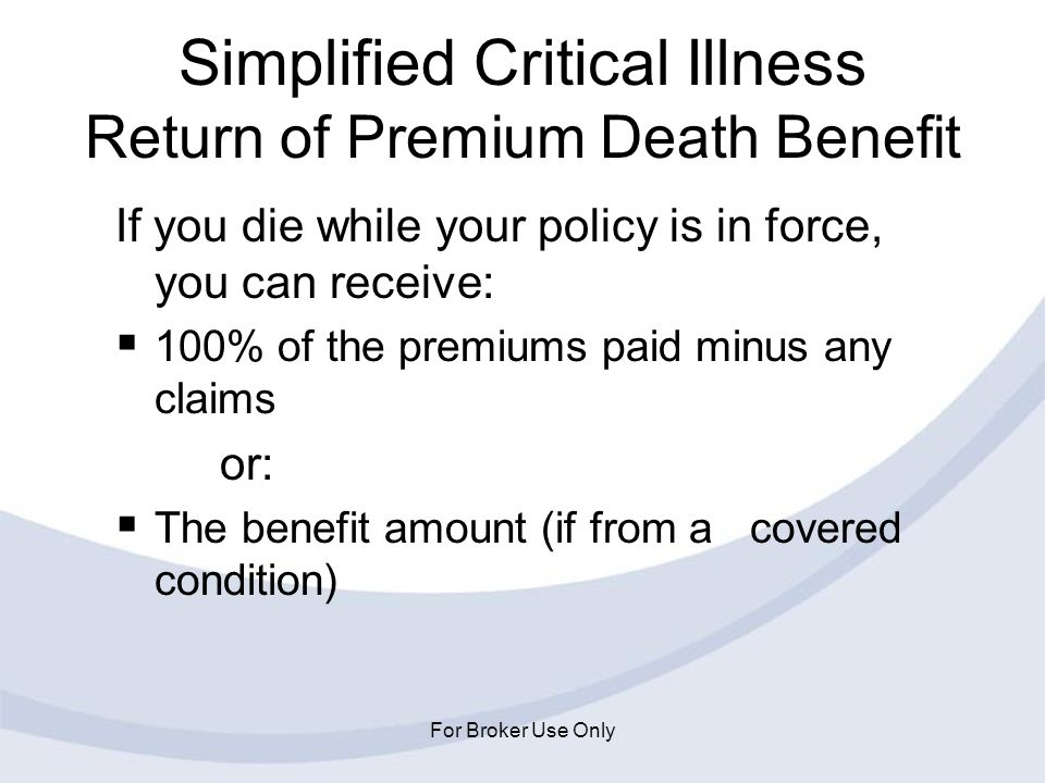 For Broker Use Only Simplified Critical Illness Return of Premium Death Benefit If you die while your policy is in force, you can receive: 100% of the