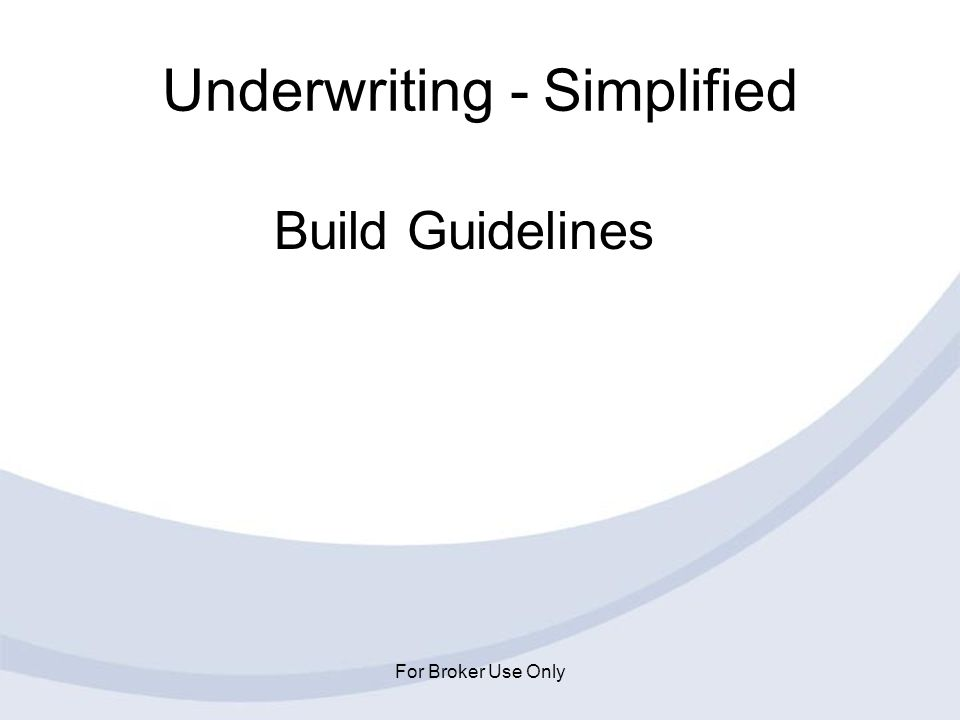 For Broker Use Only Underwriting - Simplified Build Guidelines