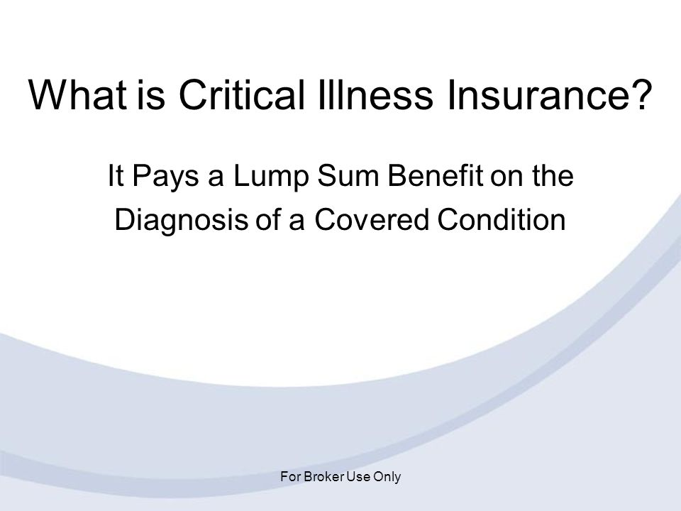 For Broker Use Only What is Critical Illness Insurance? It Pays a Lump Sum Benefit on the Diagnosis of a Covered Condition