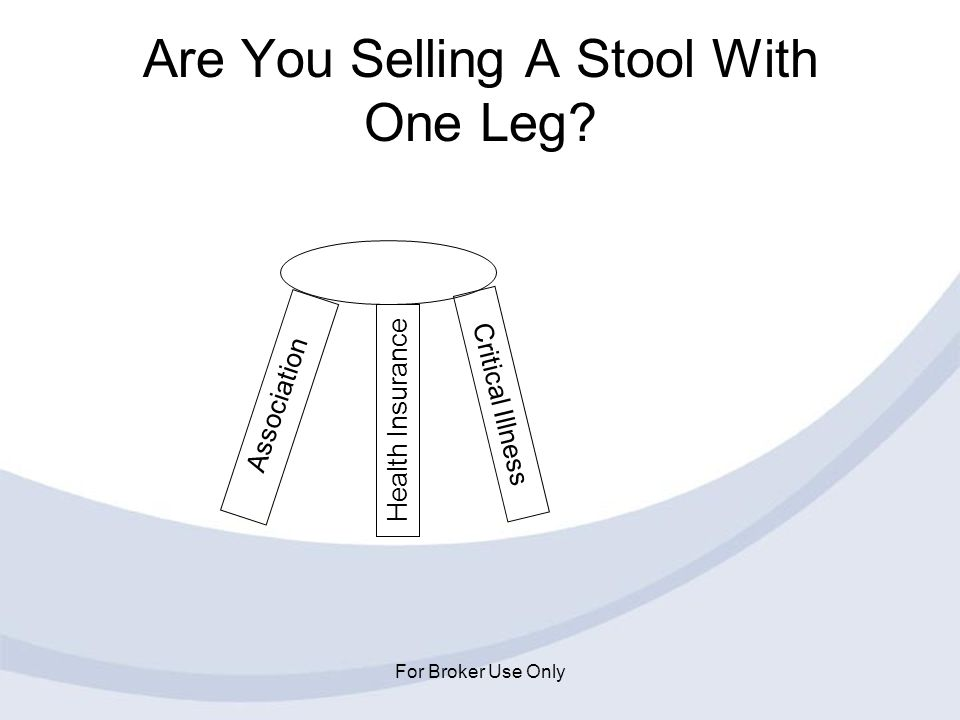 For Broker Use Only Are You Selling A Stool With One Leg? Association Critical Illness Health Insurance