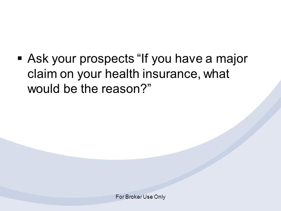 For Broker Use Only Ask your prospects If you have a major claim on your health insurance, what would be the reason?