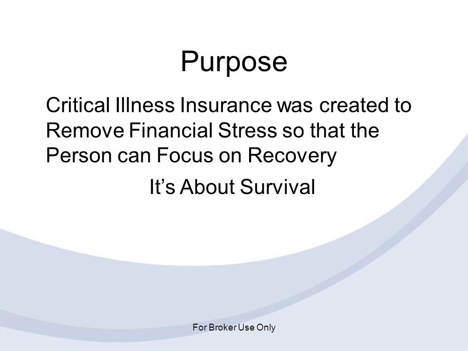For Broker Use Only Purpose Critical Illness Insurance was created to Remove Financial Stress so that the Person can Focus on Recovery Its About Survi