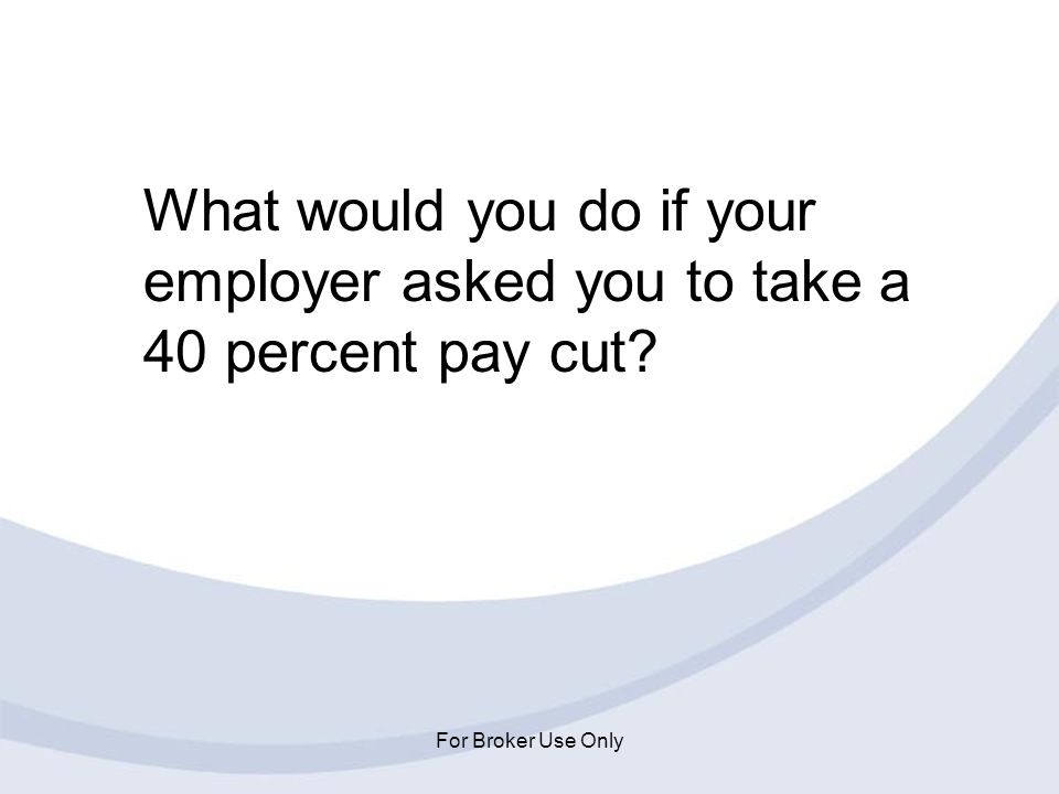 For Broker Use Only What would you do if your employer asked you to take a 40 percent pay cut?