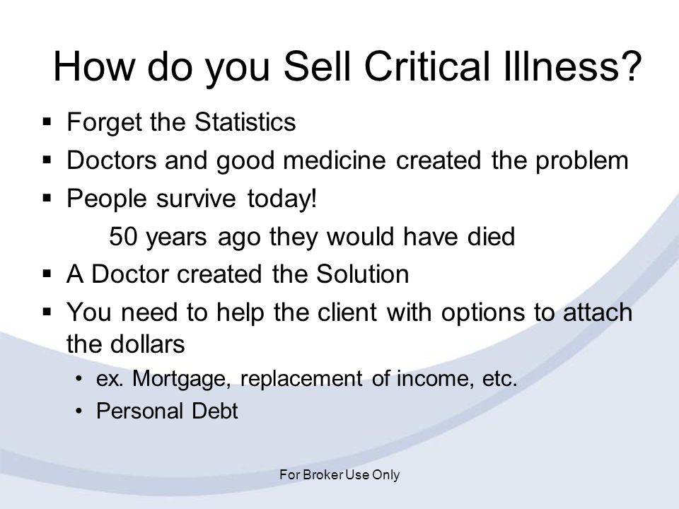 For Broker Use Only How do you Sell Critical Illness? Forget the Statistics Doctors and good medicine created the problem People survive today! 50 yea