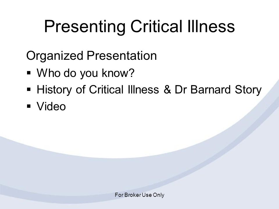 For Broker Use Only Presenting Critical Illness Organized Presentation Who do you know? History of Critical Illness & Dr Barnard Story Video