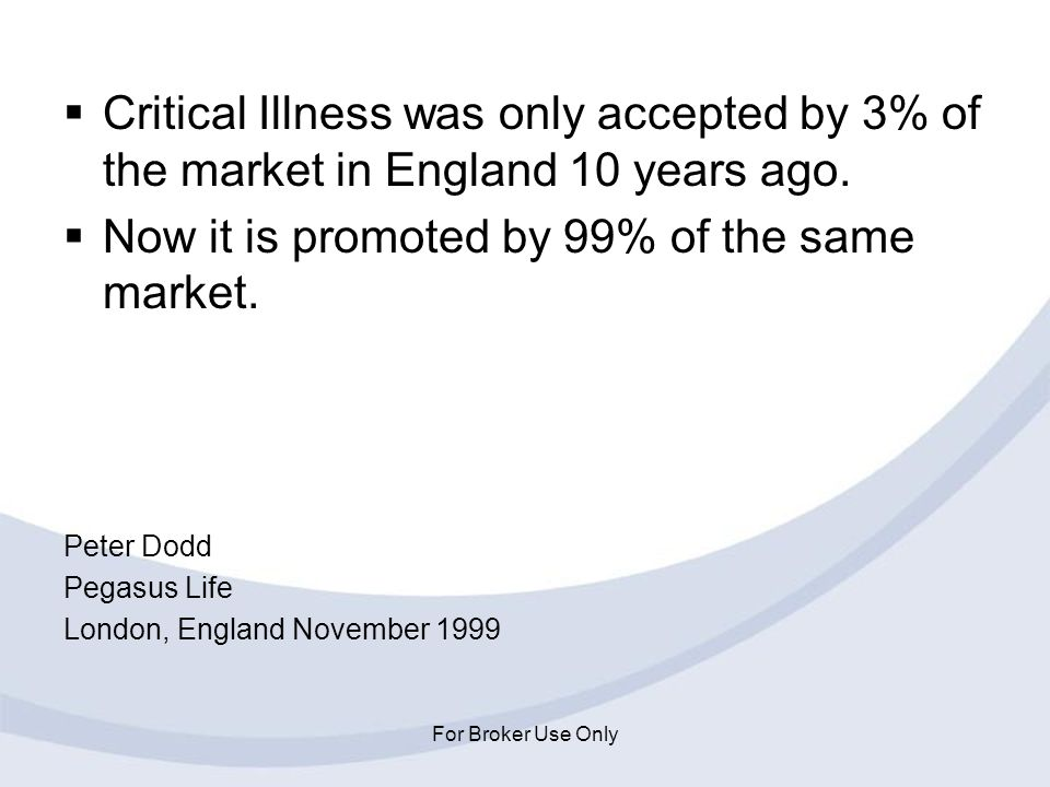 For Broker Use Only Critical Illness was only accepted by 3% of the market in England 10 years ago. Now it is promoted by 99% of the same market. Pete