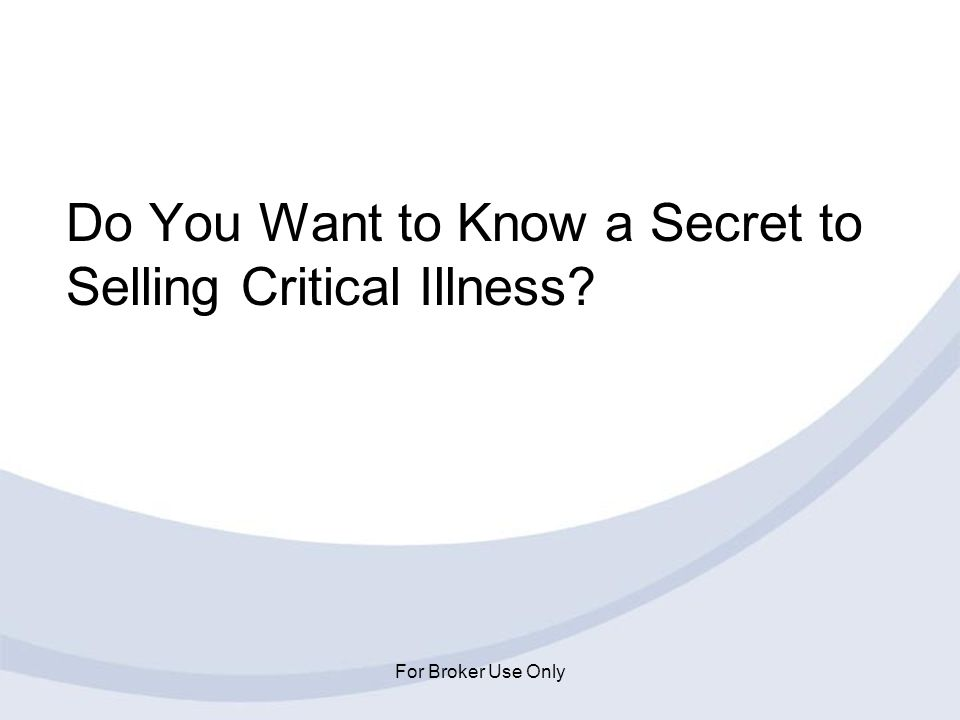 For Broker Use Only Do You Want to Know a Secret to Selling Critical Illness?